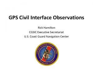 GPS Civil Interface Observations Rick Hamilton CGSIC Executive