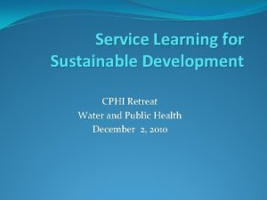 Service Learning for Sustainable Development CPHI Retreat Water
