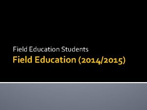 Field Education Students Field Education 20142015 Objectives Introduction