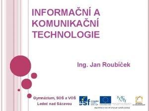 INFORMAN A KOMUNIKAN TECHNOLOGIE Ing Jan Roubek Gymnzium