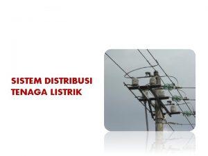 SISTEM DISTRIBUSI TENAGA LISTRIK Sistem Distribusi Daya Listrik