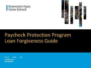 Paycheck Protection Program Loan Forgiveness Guide Prese nted