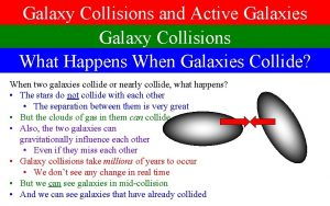 Galaxy Collisions and Active Galaxies Galaxy Collisions What