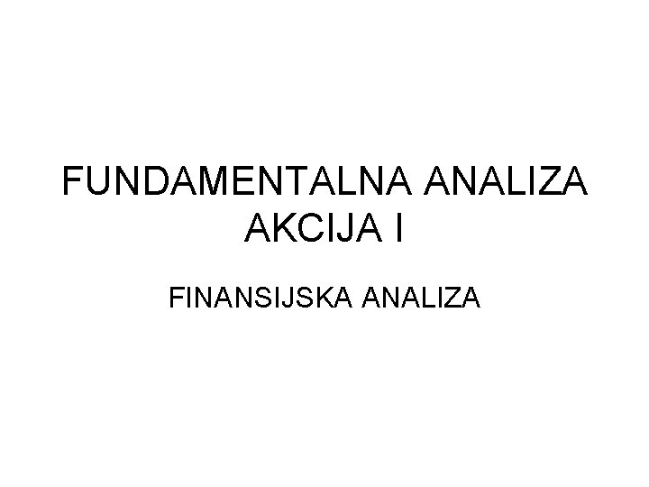 FUNDAMENTALNA ANALIZA AKCIJA I FINANSIJSKA ANALIZA RAZLOZI Analiza