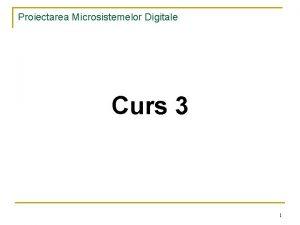 Proiectarea Microsistemelor Digitale Curs 3 1 Proiectarea Microsistemelor