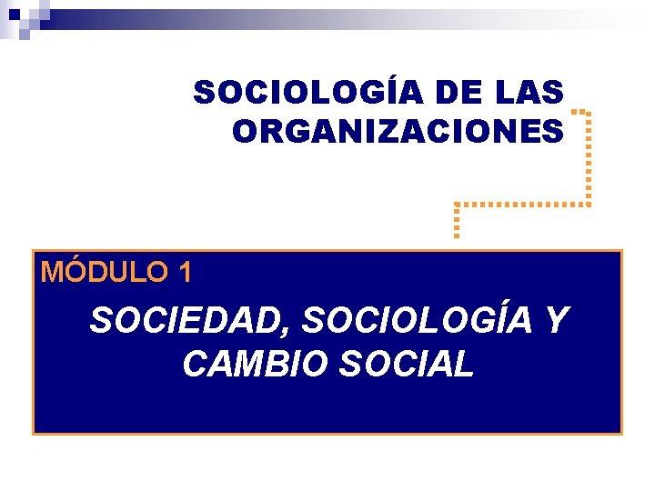 SOCIOLOGA DE LAS ORGANIZACIONES MDULO 1 SOCIEDAD SOCIOLOGA