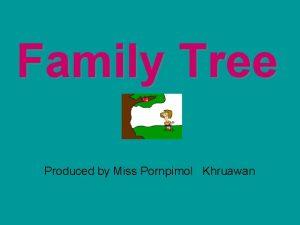 Family Tree Produced by Miss Pornpimol Khruawan Family
