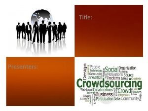 Title Presenters CONTENTS What is Crowdsourcing How Crowdsourcing