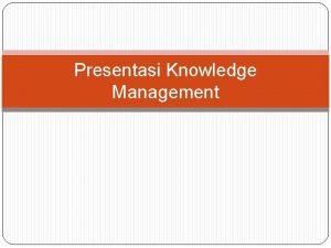 Presentasi Knowledge Management Definisi Knowlegde Management Definisi mengenai