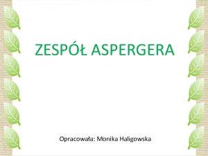 ZESP ASPERGERA Opracowaa Monika Haligowska Zesp Aspergera to