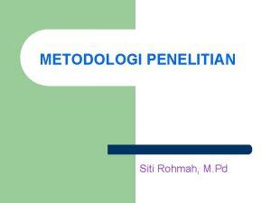 METODOLOGI PENELITIAN Siti Rohmah M Pd Tujuan Agar