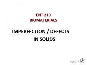 ENT 219 BIOMATERIALS IMPERFECTION DEFECTS IN SOLIDS Chapter