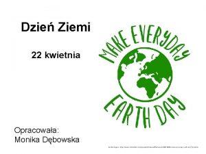 Dzie Ziemi 22 kwietnia Opracowaa Monika Dbowska rdo