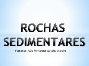 ROCHAS SEDIMENTARES Fernando Joo Fernandes Oliveira Martins Rochas