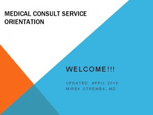 MEDICAL CONSULT SERVICE ORIENTATION WELCOME UPDATED APRIL 2018