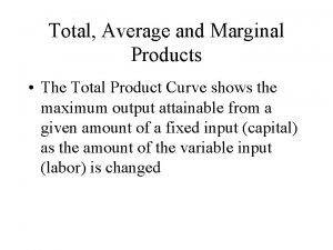 Total Average and Marginal Products The Total Product