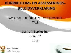 KURRIKULUM EN ASSESSERINGSBELEIDSVERKLARING NASIONALE ORINTERINGSWERKSWINKEL TALE Sessie 4