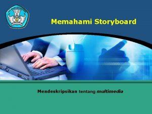 Memahami Storyboard Mendeskripsikan tentang multimedia Menjelaskan Storyboard adalah