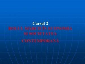 Cursul 2 ROLUL MRCII N ECONOMIA I SOCIETATEA