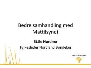 Bedre samhandling med Mattilsynet Stle Nordmo Fylkesleder Nordland
