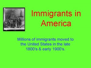 Immigrants in America Millions of immigrants moved to