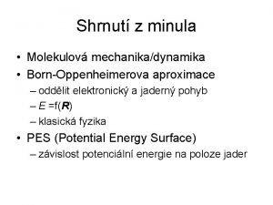 Shrnut z minula Molekulov mechanikadynamika BornOppenheimerova aproximace oddlit