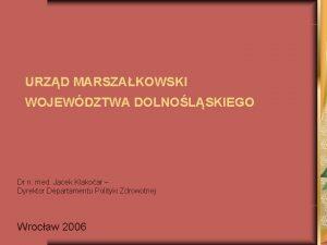URZD MARSZAKOWSKI WOJEWDZTWA DOLNOLSKIEGO Dr n med Jacek