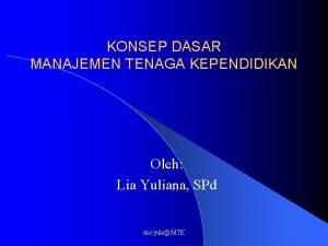 KONSEP DASAR MANAJEMEN TENAGA KEPENDIDIKAN Oleh Lia Yuliana
