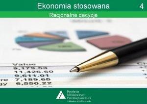 Ekonomia stosowana Racjonalne decyzje 4 Ekonomia stosowana Racjonalne