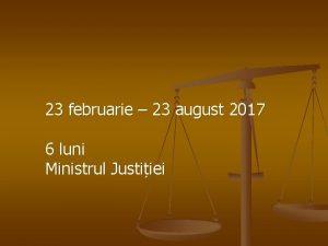 23 februarie 23 august 2017 6 luni Ministrul
