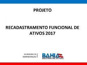 PROJETO RECADASTRAMENTO FUNCIONAL DE ATIVOS 2017 PROJETO RECADASTRAMENTO