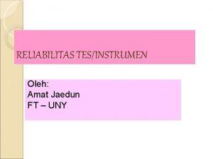 RELIABILITAS TESINSTRUMEN Oleh Amat Jaedun FT UNY RELIABILITAS