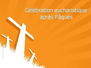 Clbration eucharistique aprs Pques Animateuranimatrice Nous sommes runis