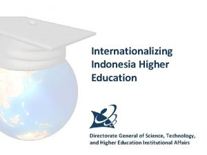 Internationalizing Indonesia Higher Education Directorate General of Science