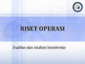 RISET OPERASI Dualitas dan Analisis Sensitivitas KONSEP DUALITAS
