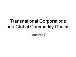 Transnational Corporations and Global Commodity Chains Lecturer 7