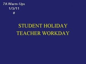 7 A WarmUps 1311 STUDENT HOLIDAY TEACHER WORKDAY
