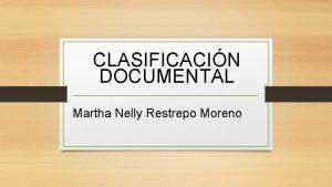 CLASIFICACIN DOCUMENTAL Martha Nelly Restrepo Moreno CONCEPTO Es