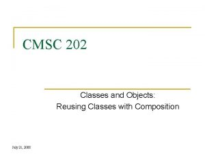 CMSC 202 Classes and Objects Reusing Classes with