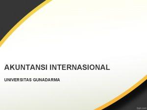 AKUNTANSI INTERNASIONAL UNIVERSITAS GUNADARMA Materi Perkuliahan Bab 1