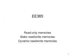 EE 365 Readonly memories Static readwrite memories Dynamic