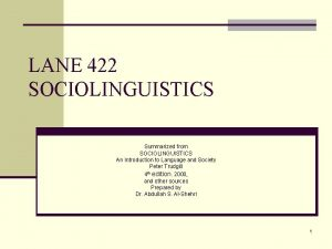 LANE 422 SOCIOLINGUISTICS Summarized from SOCIOLINGUISTICS An Introduction