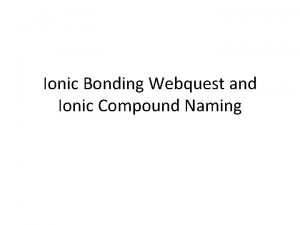 Ionic Bonding Webquest and Ionic Compound Naming Objectives