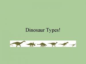 Dinosaur Types Two main types of dinosaurs Saurischia
