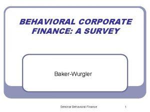 BEHAVIORAL CORPORATE FINANCE A SURVEY BakerWurgler Seminar Behavioral