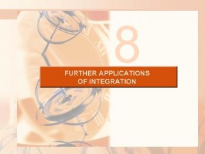 8 FURTHER APPLICATIONS OF INTEGRATION FURTHER APPLICATIONS OF