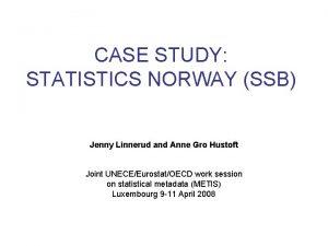 CASE STUDY STATISTICS NORWAY SSB Jenny Linnerud and