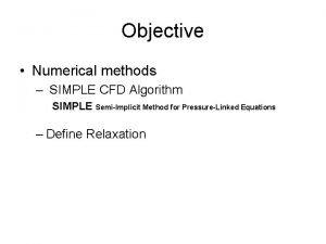 Objective Numerical methods SIMPLE CFD Algorithm SIMPLE SemiImplicit