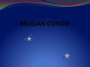 BELGIAN CONGO Initial Occupation 1885 The Berlin Conference
