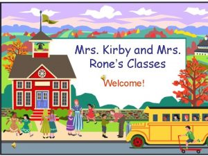 Mrs Kirby and Mrs Rones Classes Welcome Welcome